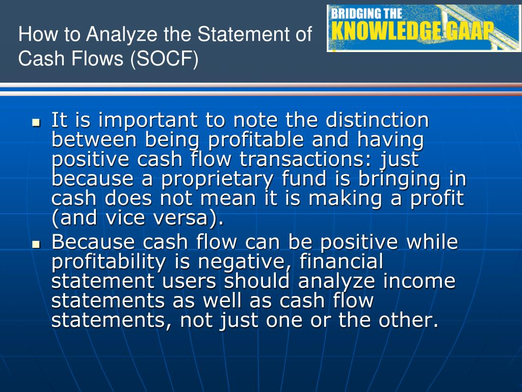 It is important to note the distinction between being profitable and having positive cash flow transactions: just because a proprietary fund is bringing in cash does not mean it is making a profit (and vice versa).