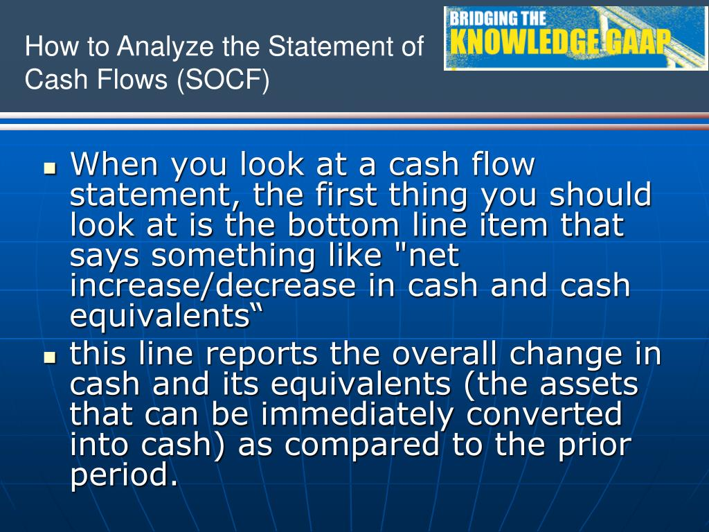 "When you look at a cash flow statement, the first thing you should look at is the bottom line item that says something like ""net increase/decrease in cash and cash equivalents"""