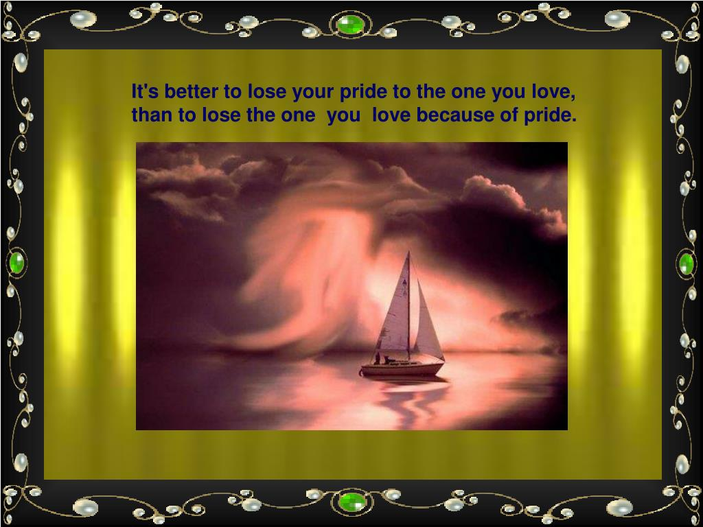 It's better to lose your pride to the one you love,