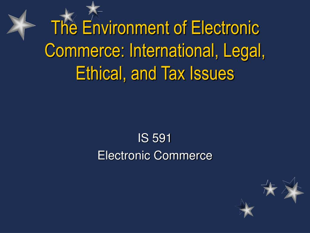 The Environment of Electronic Commerce: International, Legal, Ethical, and Tax Issues