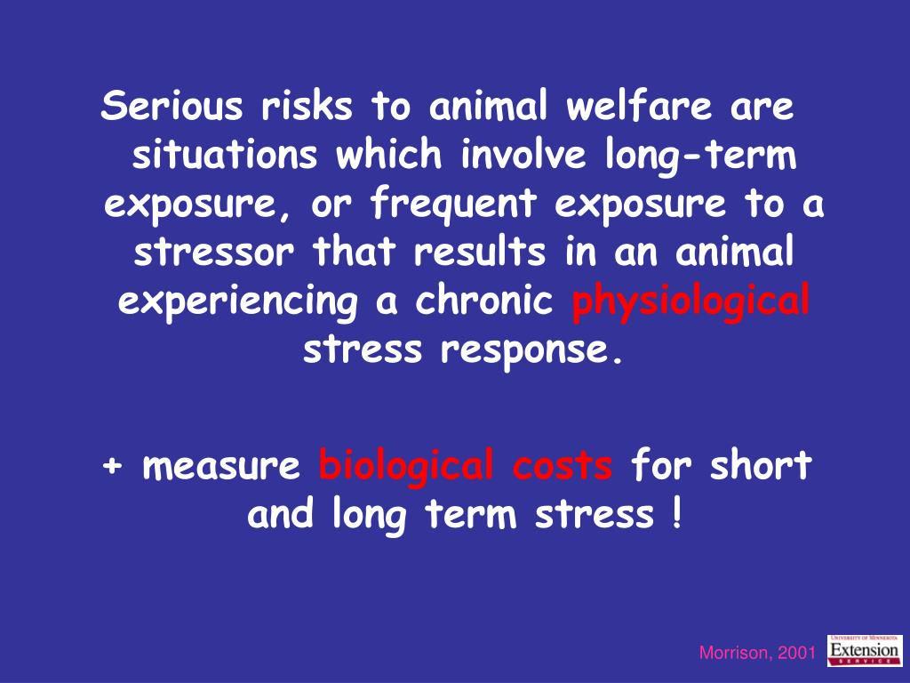 Serious risks to animal welfare are situations which involve long-term exposure, or frequent exposure to a stressor that results in an animal experiencing a chronic