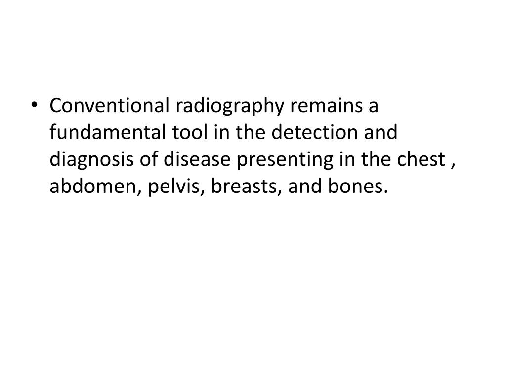 Conventional radiography remains a fundamental tool in the detection and diagnosis of disease presenting in the chest , abdomen, pelvis, breasts, and bones.