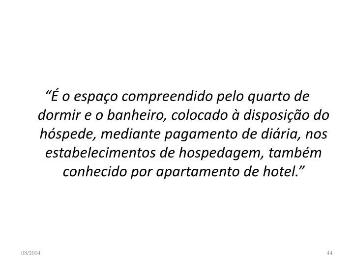 """""""É o espaço compreendido pelo quarto de dormir e o banheiro, colocado à disposição do hóspede, mediante pagamento de diária, nos estabelecimentos de hospedagem, também conhecido por apartamento de hotel."""""""