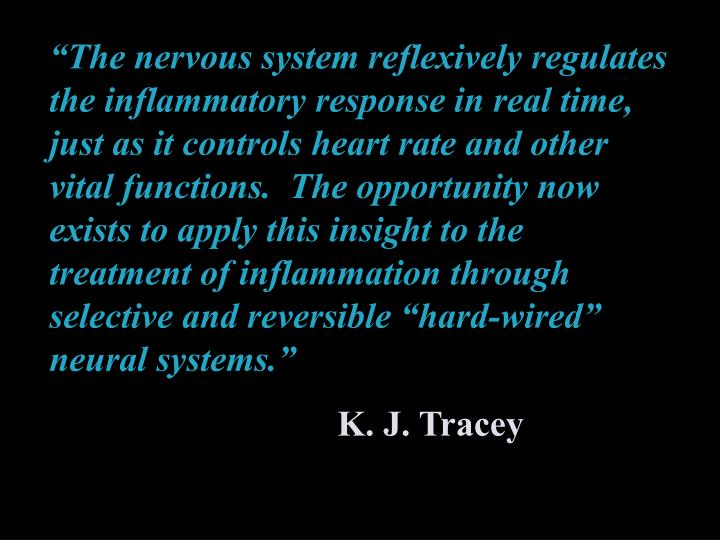 """""""The nervous system reflexively regulates the inflammatory response in real time, just as it controls heart rate and other vital functions.  The opportunity now exists to apply this insight to the treatment of inflammation through selective and reversible """"hard-wired"""" neural systems."""""""