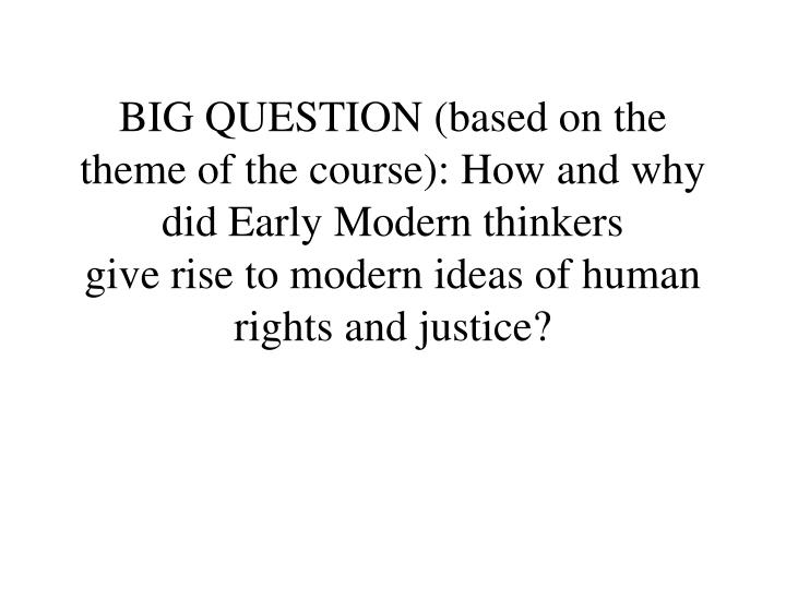 BIG QUESTION (based on the theme of the course): How and why did Early Modern thinkers