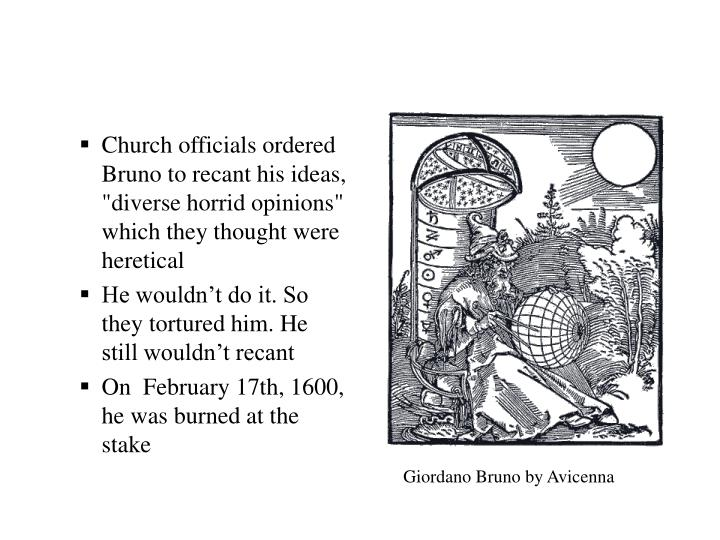 "Church officials ordered Bruno to recant his ideas, ""diverse horrid opinions"" which they thought were heretical"