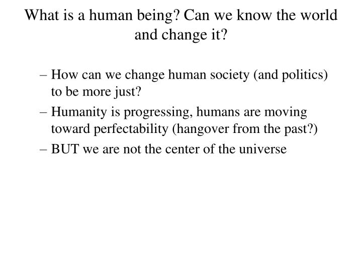 What is a human being? Can we know the world and change it?