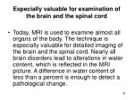 especially valuable for examination of the brain and the spinal cord