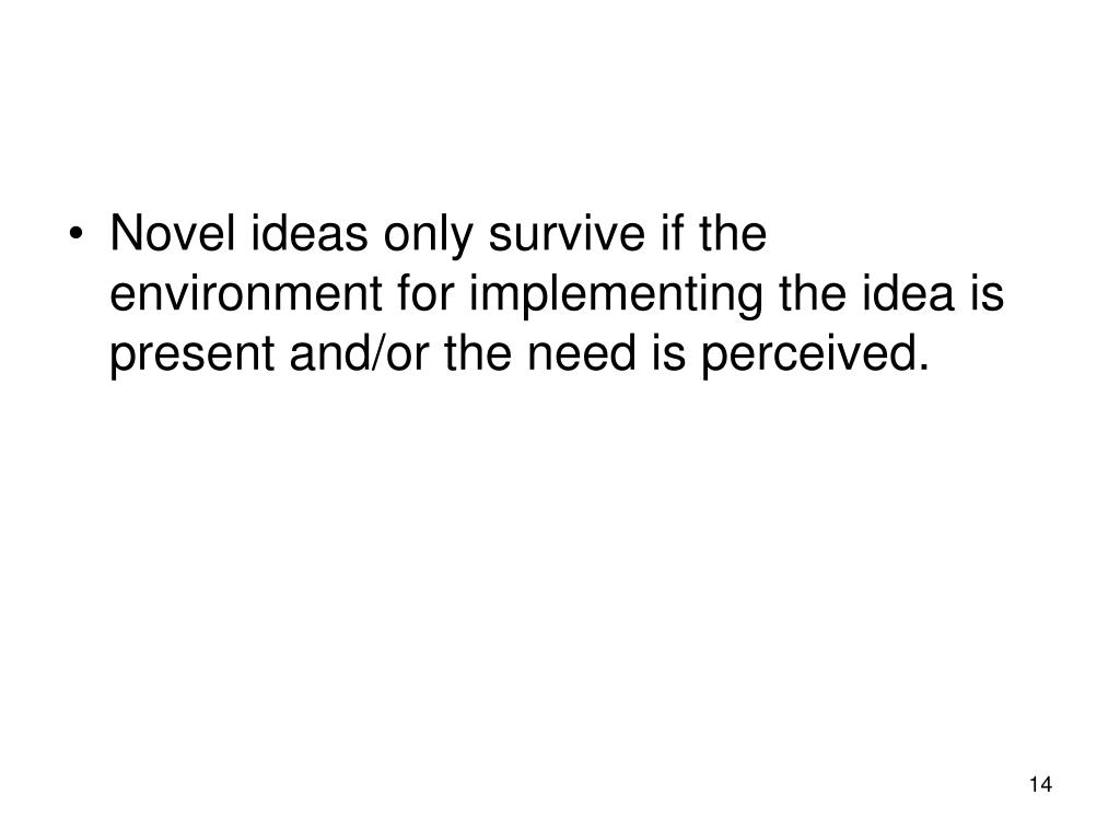 Novel ideas only survive if the environment for implementing the idea is present and/or the need is perceived.