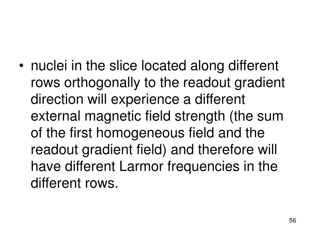 nuclei in the slice located along different rows orthogonally to the readout gradient direction will experience a different external magnetic field strength (the sum of the first homogeneous field and the readout gradient field) and therefore will have different Larmor frequencies in the different rows.