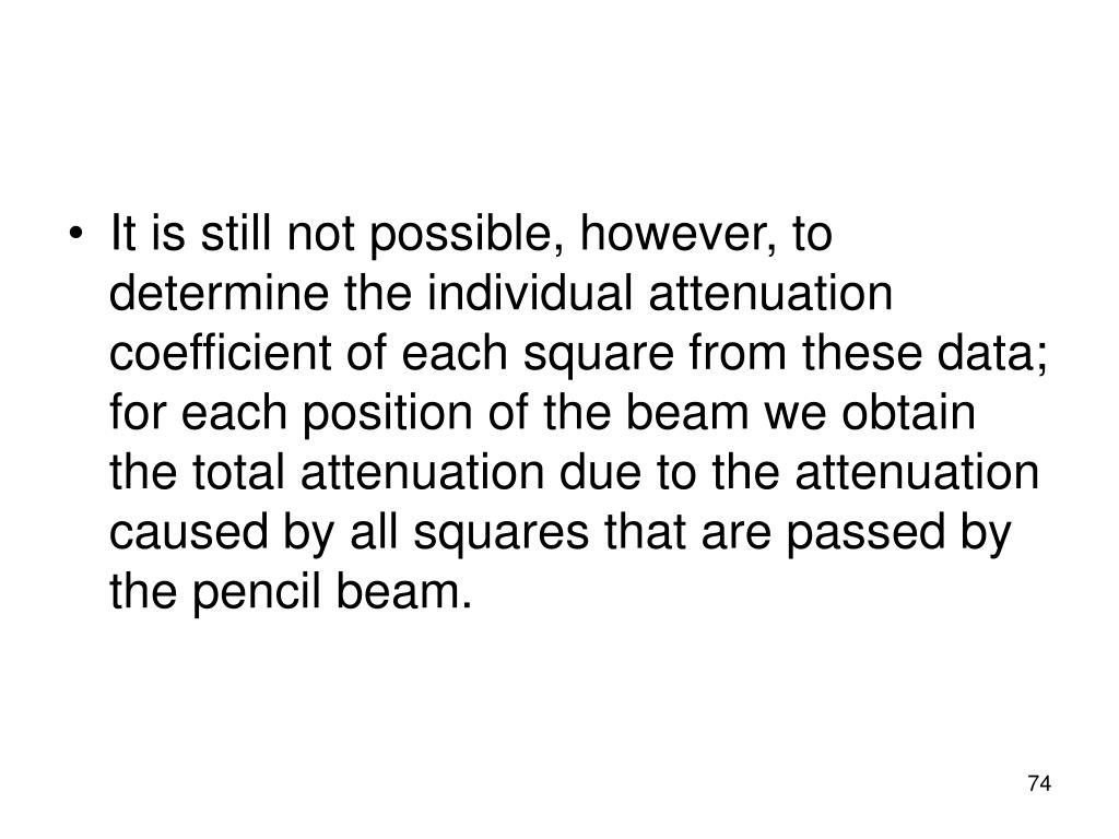 It is still not possible, however, to determine the individual attenuation coefficient of each square from these data; for each position of the beam we obtain the total attenuation due to the attenuation caused by all squares that are passed by the pencil beam.