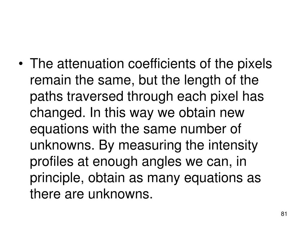 The attenuation coefficients of the pixels remain the same, but the length of the paths traversed through each pixel has changed. In this way we obtain new equations with the same number of unknowns. By measuring the intensity profiles at enough angles we can, in principle, obtain as many equations as there are unknowns.