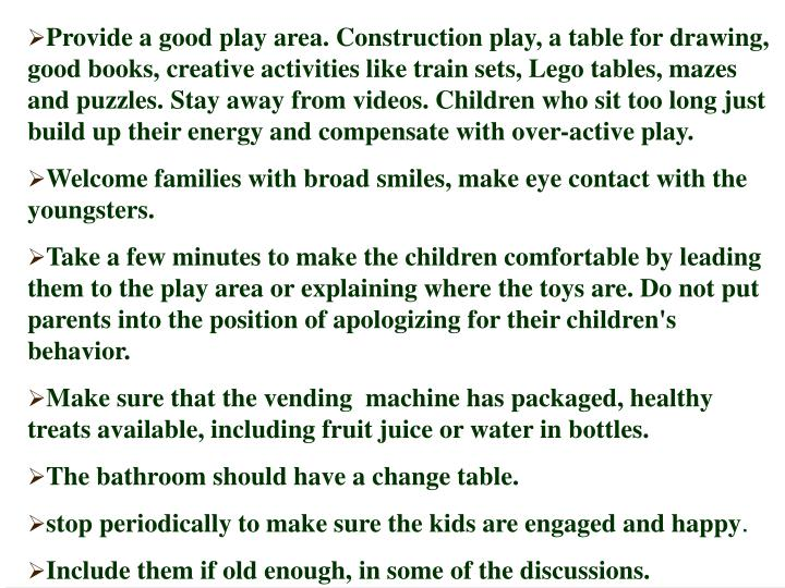Provide a good play area. Construction play, a table for drawing, good books, creative activities like train sets, Lego tables, mazes and puzzles. Stay away from videos. Children who sit too long just build up their energy and compensate with over-active play.