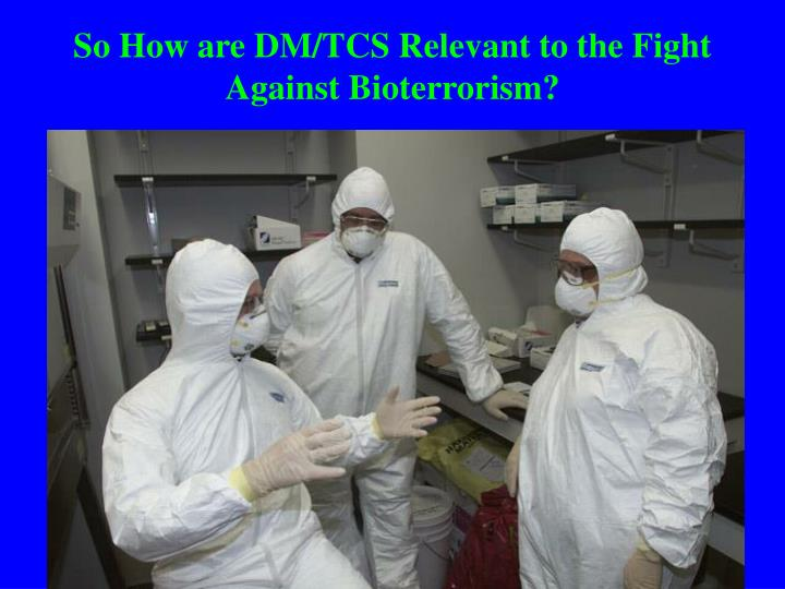 So How are DM/TCS Relevant to the Fight Against Bioterrorism?
