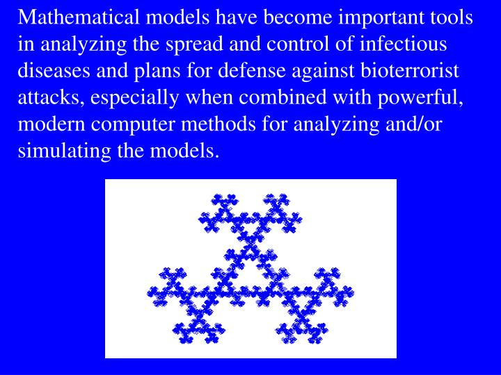 Mathematical models have become important tools in analyzing the spread and control of infectious diseases and plans for defense against bioterrorist attacks, especially when combined with powerful, modern computer methods for analyzing and/or simulating the models.