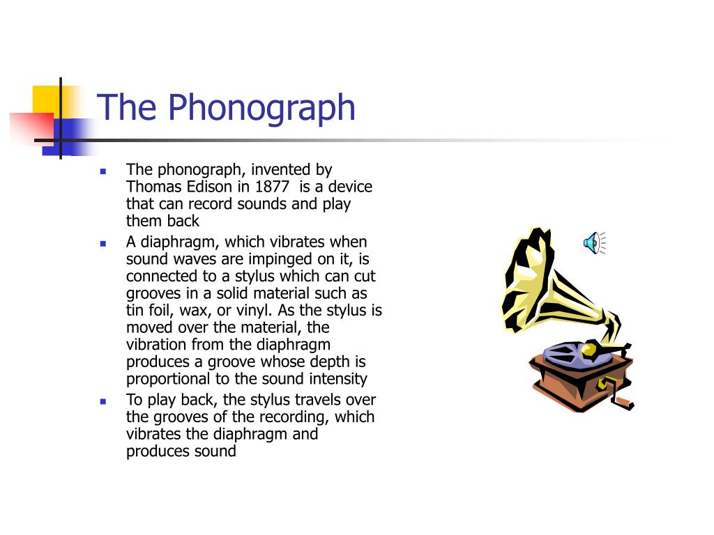 The phonograph, invented by Thomas Edison in 1877  is a device that can record sounds and play them back