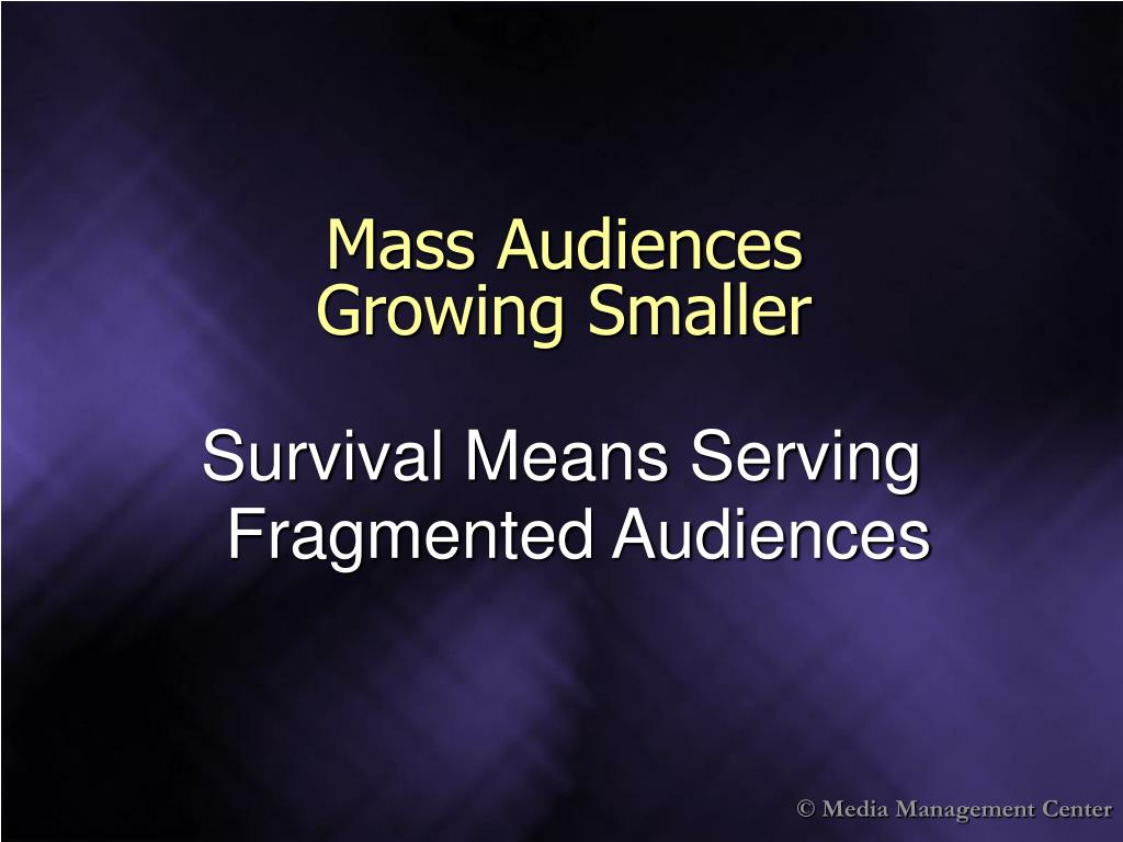 Mass Audiences                  Growing Smaller