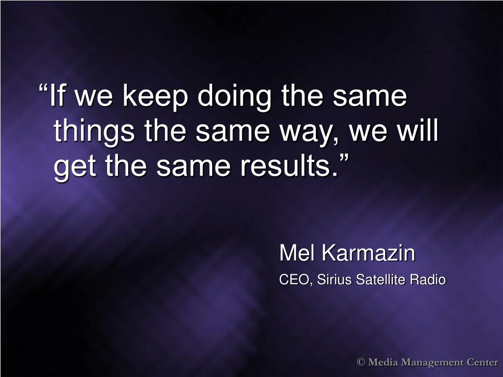 """If we keep doing the same things the same way, we will get the same results."""