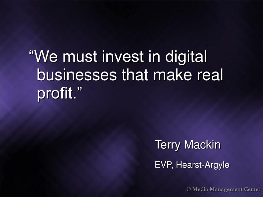 """We must invest in digital businesses that make real profit."""