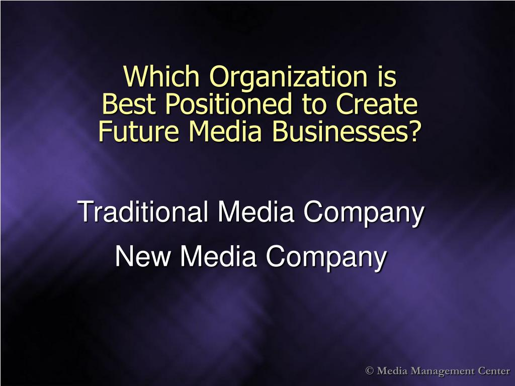Which Organization is             Best Positioned to Create      Future Media Businesses?