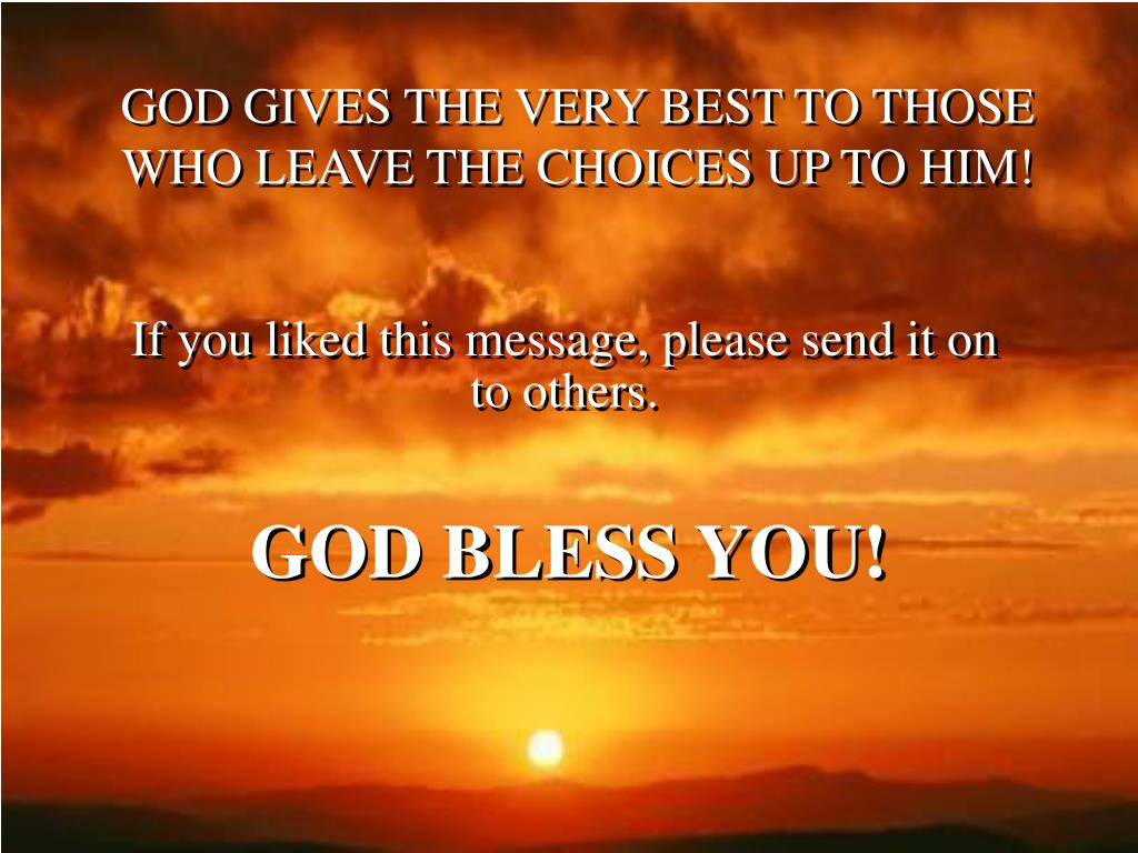 GOD GIVES THE VERY BEST TO THOSE WHO LEAVE THE CHOICES UP TO HIM!