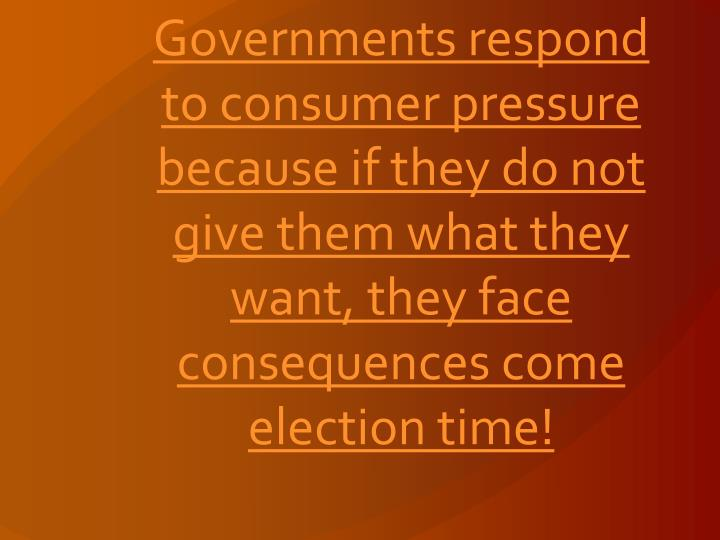 Governments respond to consumer pressure because if they do not give them what they want, they face consequences come election time!
