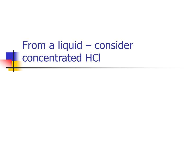 From a liquid – consider concentrated HCl