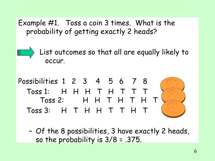 Example #1.   Toss a coin 3 times.  What is the probability of getting exactly 2 heads?