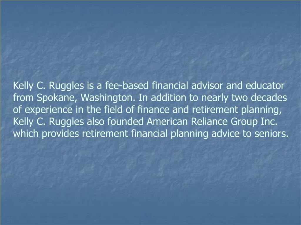 Kelly C. Ruggles is a fee-based financial advisor and educator from Spokane, Washington. In addition to nearly two decades of experience in the field of finance and retirement planning, Kelly C. Ruggles also founded American Reliance Group Inc. which provides retirement financial planning advice to seniors.