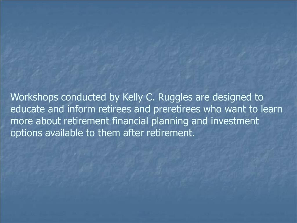 Workshops conducted by Kelly C. Ruggles are designed to educate and inform retirees and preretirees who want to learn more about retirement financial planning and investment options available to them after retirement.