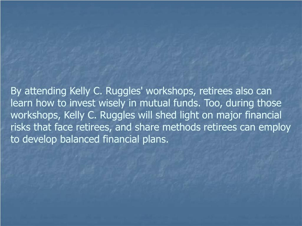 By attending Kelly C. Ruggles' workshops, retirees also can learn how to invest wisely in mutual funds. Too, during those workshops, Kelly C. Ruggles will shed light on major financial risks that face retirees, and share methods retirees can employ to develop balanced financial plans.
