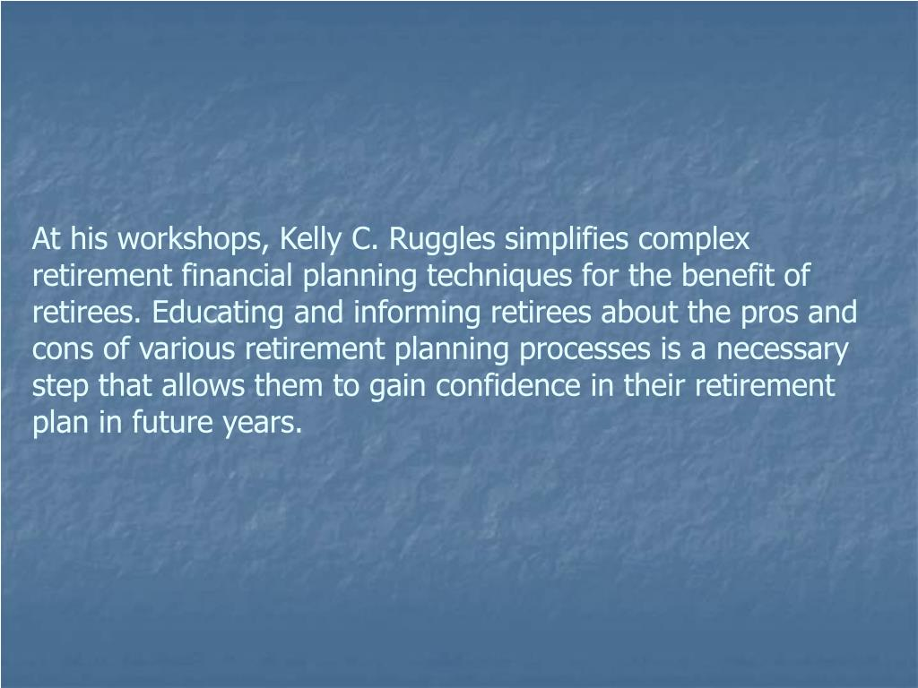 At his workshops, Kelly C. Ruggles simplifies complex retirement financial planning techniques for the benefit of retirees. Educating and informing retirees about the pros and cons of various retirement planning processes is a necessary step that allows them to gain confidence in their retirement plan in future years.