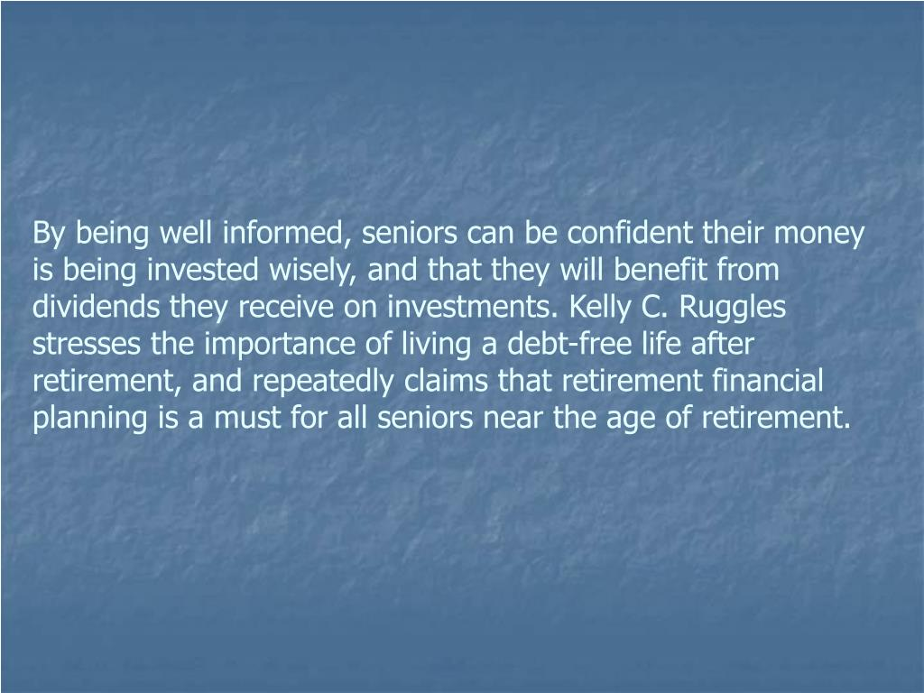 By being well informed, seniors can be confident their money is being invested wisely, and that they will benefit from dividends they receive on investments. Kelly C. Ruggles stresses the importance of living a debt-free life after retirement, and repeatedly claims that retirement financial planning is a must for all seniors near the age of retirement.