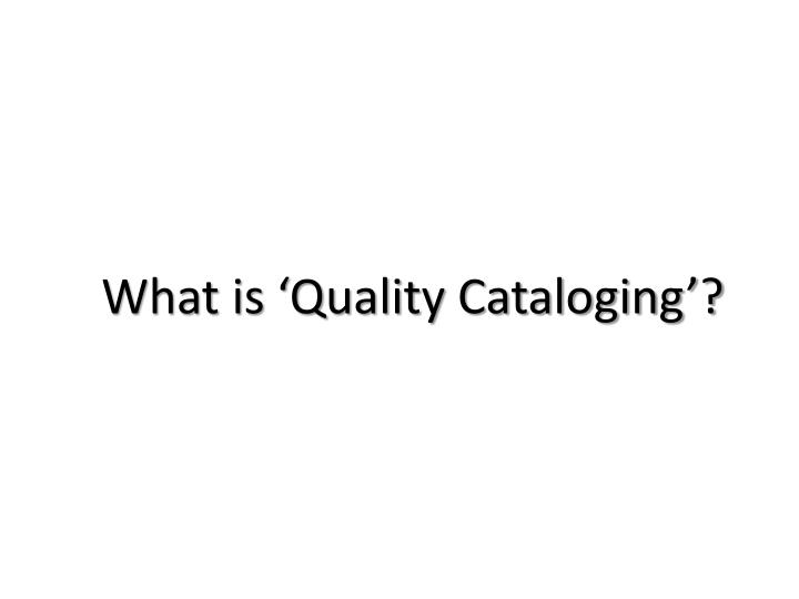 What is 'Quality Cataloging'?