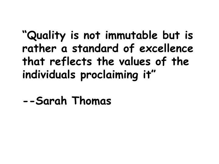 """Quality is not immutable but is rather a standard of excellence that reflects the values of the individuals proclaiming it"""