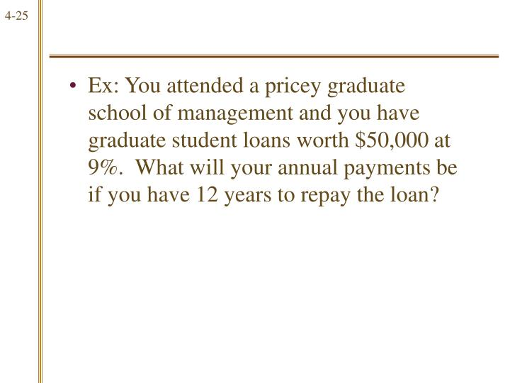 Ex: You attended a pricey graduate school of management and you have graduate student loans worth $50,000 at 9%.  What will your annual payments be if you have 12 years to repay the loan?