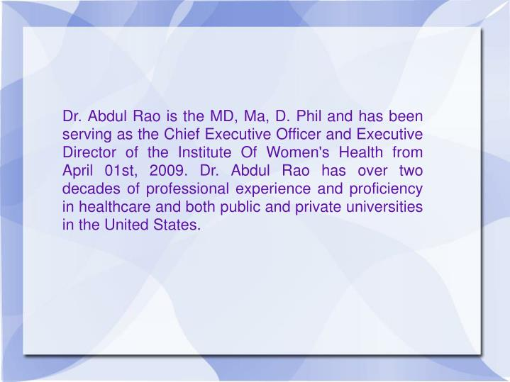 Dr. Abdul Rao is the MD, Ma, D. Phil and has been serving as the Chief Executive Officer and Executi...