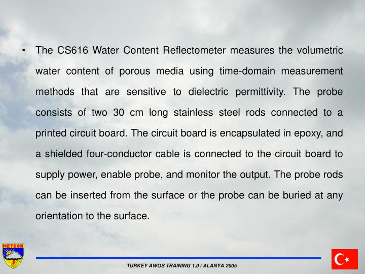 The CS616 Water Content Reflectometer measures the volumetric water content of porous media using time-domain measurement methods that are sensitive to dielectric permittivity. The probe consists of two 30 cm long stainless steel rods connected to a printed circuit board. The circuit board is encapsulated in epoxy, and a shielded four-conductor cable is connected to the circuit board to supply power, enable probe, and monitor the output. The probe rods can be inserted from the surface or the probe can be buried at any orientation to the surface.