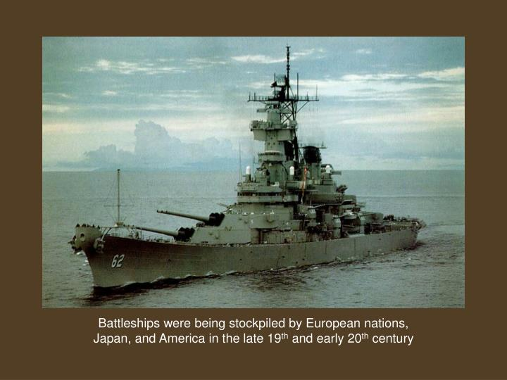 Battleships were being stockpiled by European nations, Japan, and America in the late 19