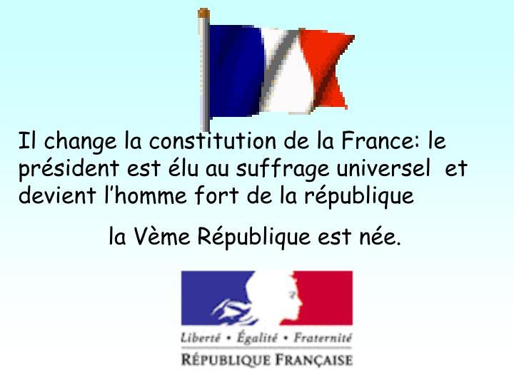 Il change la constitution de la France: le prsident est lu au suffrage universel  et devient lhomme fort de la rpublique
