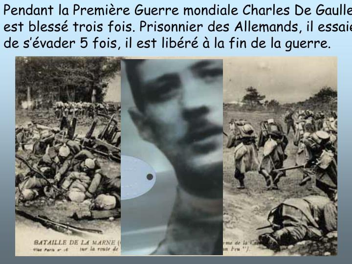 Pendant la Premire Guerre mondiale Charles De Gaulle est bless trois fois. Prisonnier des Allemands, il essaie de svader 5 fois, il est libr  la fin de la guerre.
