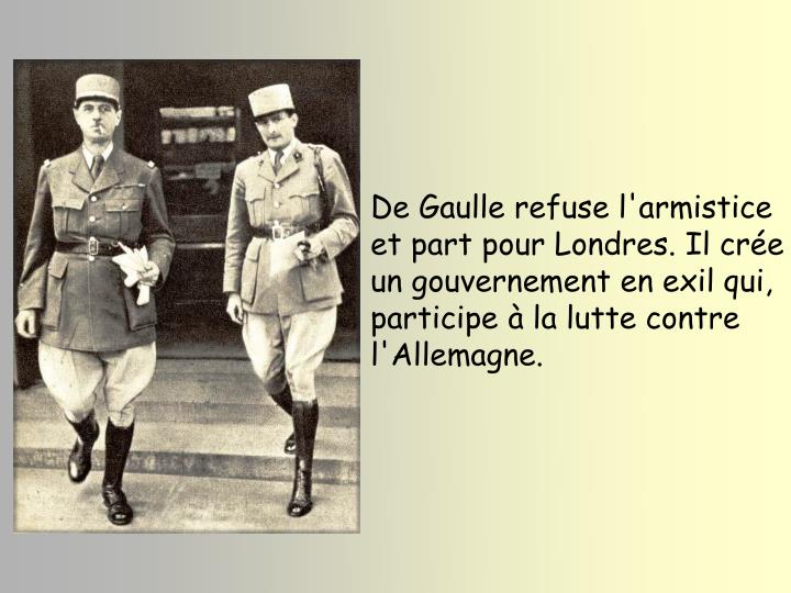 De Gaulle refuse l'armistice et part pour Londres. Il cre un gouvernement en exil qui, participe  la lutte contre l'Allemagne.