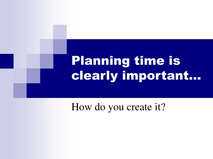 Planning time is clearly important…