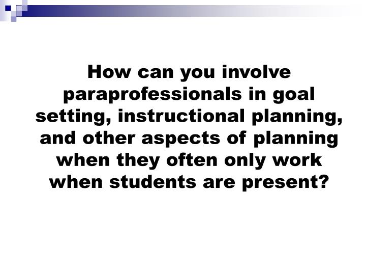 How can you involve paraprofessionals in goal setting, instructional planning, and other aspects of planning when they often only work when students are present?