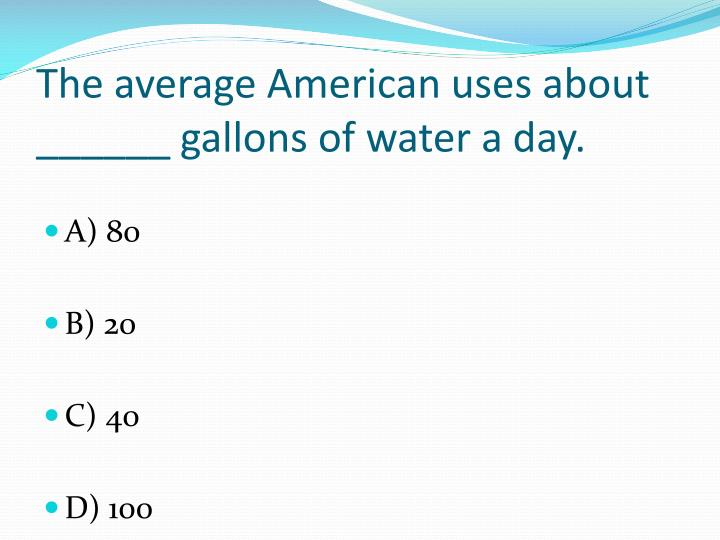 The average American uses about ______ gallons of water a day.