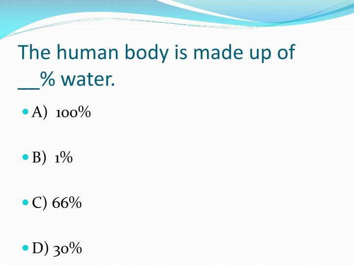 The human body is made up of  __% water.