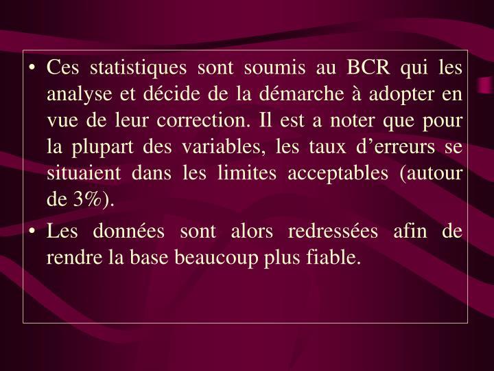 Ces statistiques sont soumis au BCR qui les analyse et décide de la démarche à adopter en vue de leur correction. Il est a noter que pour la plupart des variables, les taux d'erreurs se situaient dans les limites acceptables (autour de 3%).