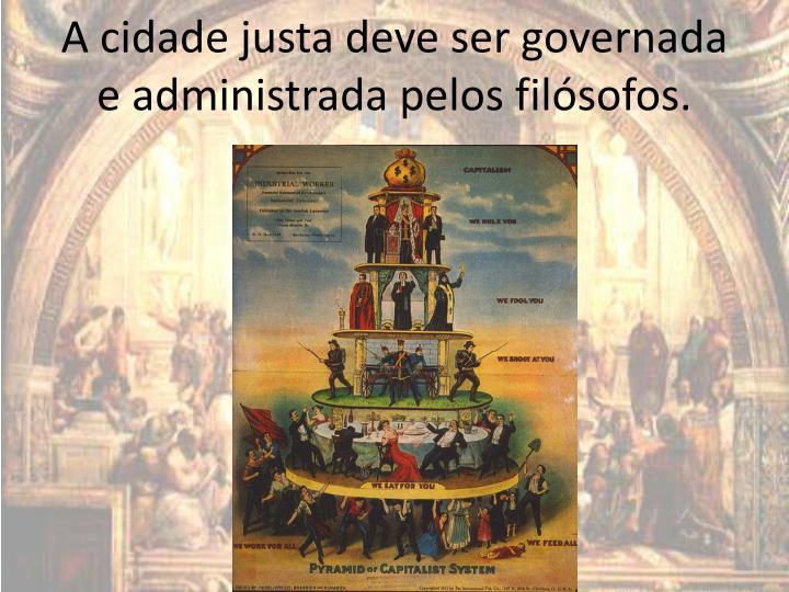 A cidade justa deve ser governada e administrada pelos filósofos.