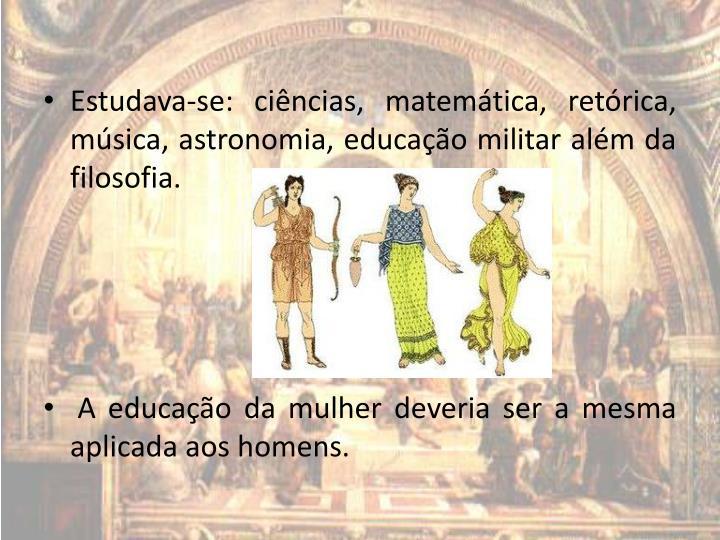Estudava-se: ciências, matemática, retórica, música, astronomia, educação militar além da filosofia.
