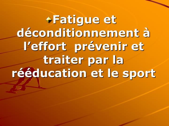 Fatigue et déconditionnement à l'effort  prévenir et traiter par la rééducation et le sport